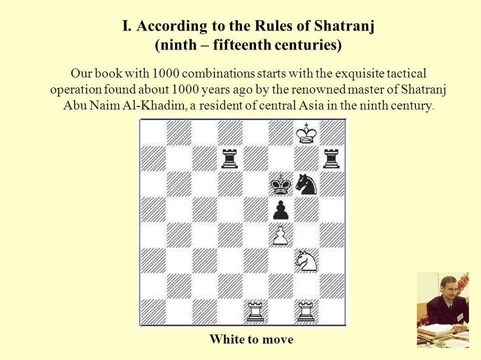 I. According to the Rules of Shatranj (ninth – fifteenth centuries) Our book with 1000 combinations starts with the exquisite tactical operation found