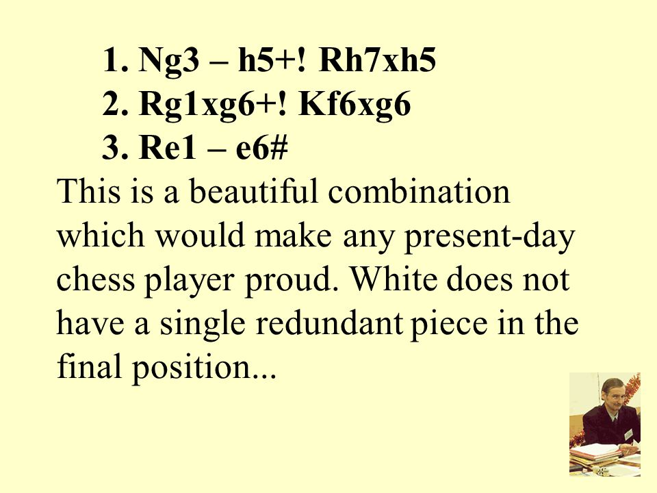 1. Ng3 – h5+! Rh7xh5 2. Rg1xg6+! Kf6xg6 3. Re1 – e6# This is a beautiful combination which would make any present-day chess player proud. White does n