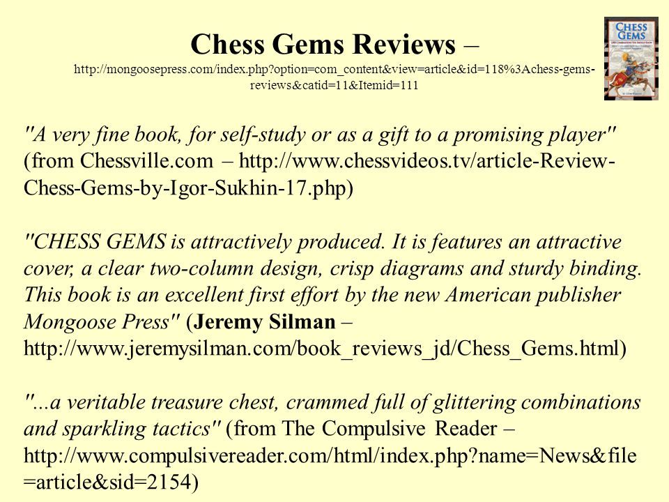 Chess Gems Reviews – http://mongoosepress.com/index.php option=com_content&view=article&id=118%3Achess-gems- reviews&catid=11&Itemid=111 A very fine book, for self-study or as a gift to a promising player (from Chessville.com – http://www.chessvideos.tv/article-Review- Chess-Gems-by-Igor-Sukhin-17.php) CHESS GEMS is attractively produced.