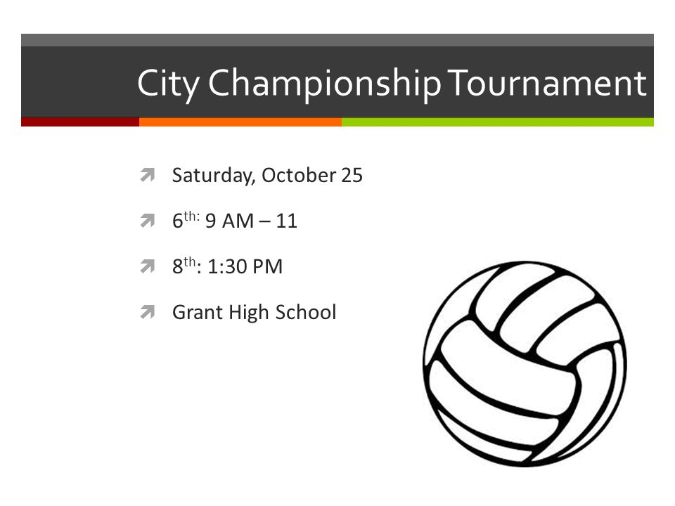 City Championship Tournament  Saturday, October 25  6 th: 9 AM – 11  8 th : 1:30 PM  Grant High School