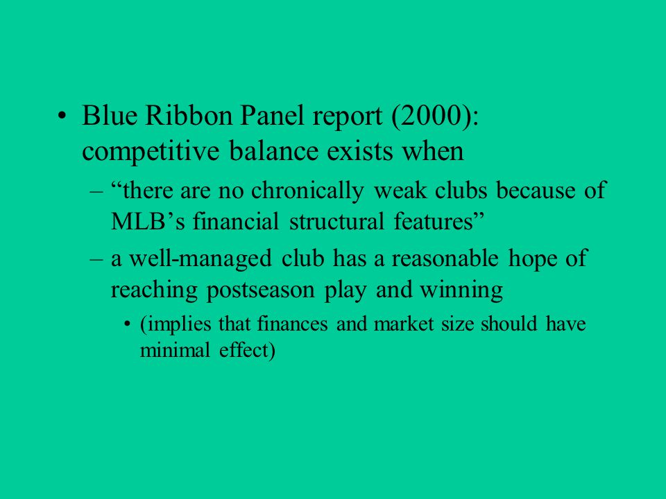 Blue Ribbon Panel report (2000): competitive balance exists when – there are no chronically weak clubs because of MLB's financial structural features –a well-managed club has a reasonable hope of reaching postseason play and winning (implies that finances and market size should have minimal effect)