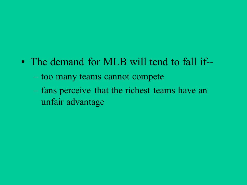 The demand for MLB will tend to fall if-- –too many teams cannot compete –fans perceive that the richest teams have an unfair advantage