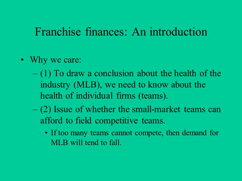 Franchise finances: An introduction Why we care: –(1) To draw a conclusion about the health of the industry (MLB), we need to know about the health of individual firms (teams).