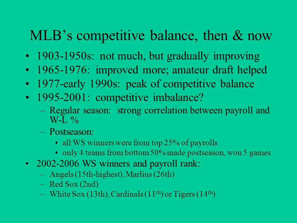 MLB's competitive balance, then & now 1903-1950s: not much, but gradually improving 1965-1976: improved more; amateur draft helped 1977-early 1990s: peak of competitive balance 1995-2001: competitive imbalance.