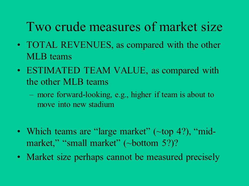 Two crude measures of market size TOTAL REVENUES, as compared with the other MLB teams ESTIMATED TEAM VALUE, as compared with the other MLB teams –more forward-looking, e.g., higher if team is about to move into new stadium Which teams are large market (~top 4?), mid- market, small market (~bottom 5?).