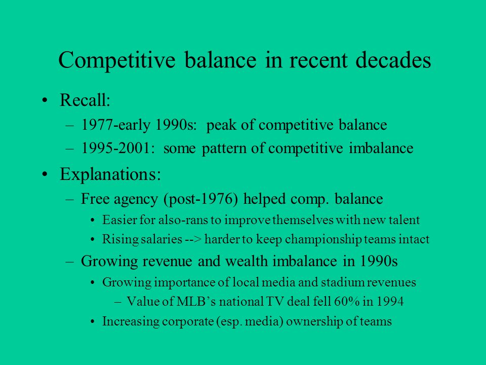 Competitive balance in recent decades Recall: –1977-early 1990s: peak of competitive balance –1995-2001: some pattern of competitive imbalance Explanations: –Free agency (post-1976) helped comp.