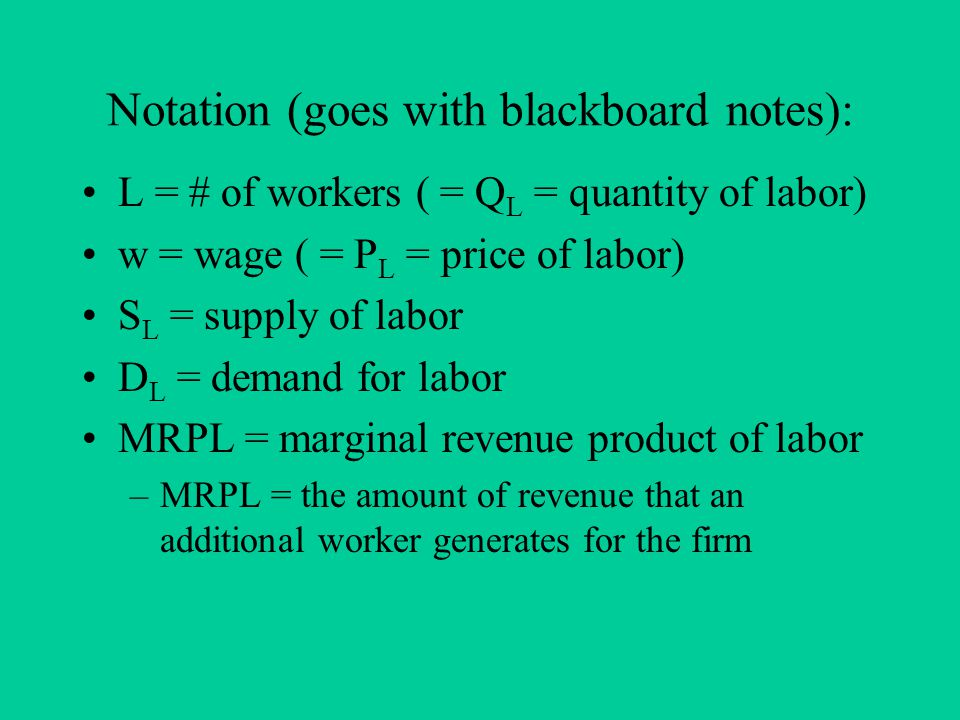 Notation (goes with blackboard notes): L = # of workers ( = Q L = quantity of labor) w = wage ( = P L = price of labor) S L = supply of labor D L = demand for labor MRPL = marginal revenue product of labor –MRPL = the amount of revenue that an additional worker generates for the firm