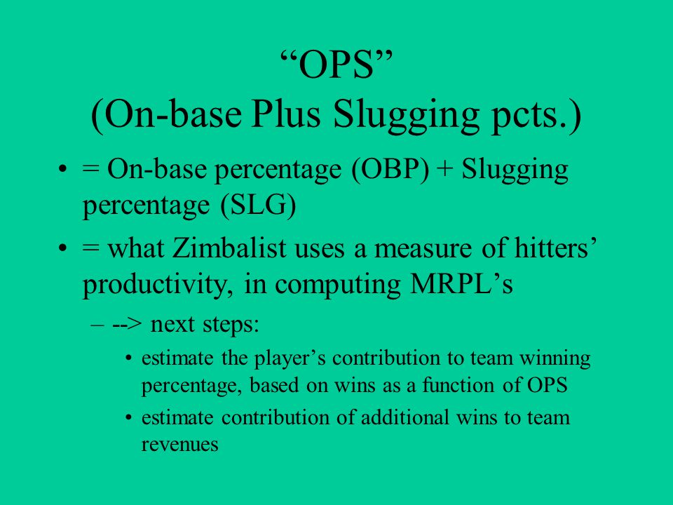 OPS (On-base Plus Slugging pcts.) = On-base percentage (OBP) + Slugging percentage (SLG) = what Zimbalist uses a measure of hitters' productivity, in computing MRPL's –--> next steps: estimate the player's contribution to team winning percentage, based on wins as a function of OPS estimate contribution of additional wins to team revenues