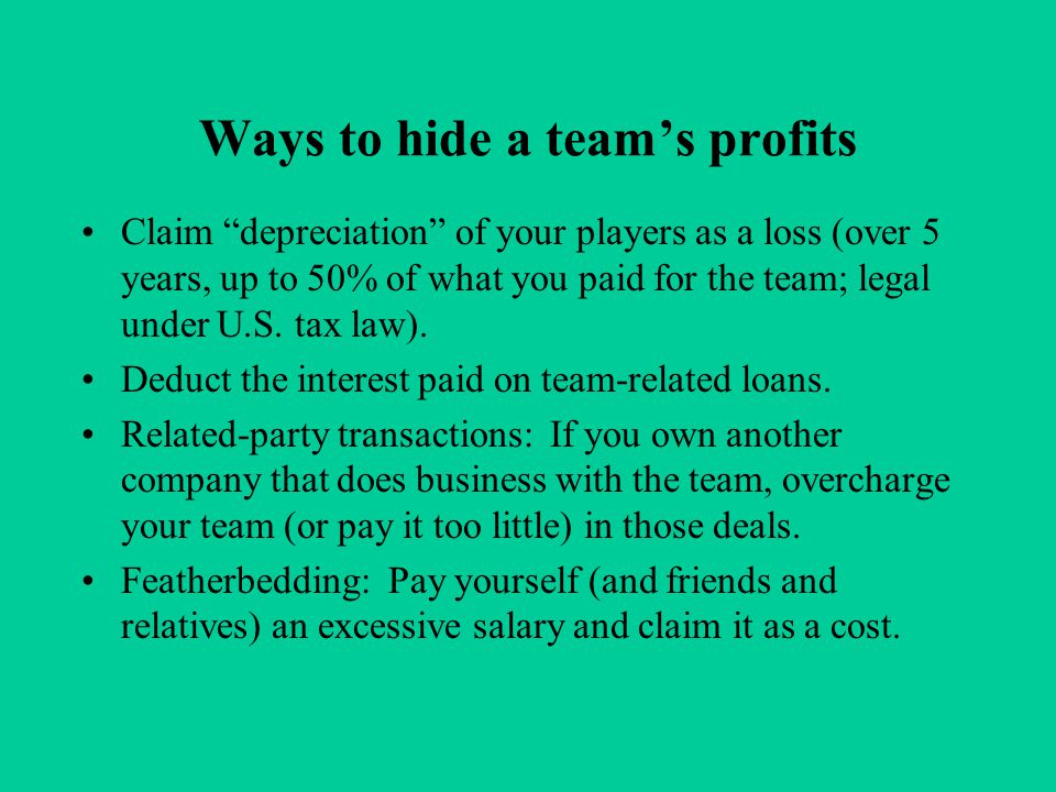 Ways to hide a team's profits Claim depreciation of your players as a loss (over 5 years, up to 50% of what you paid for the team; legal under U.S.