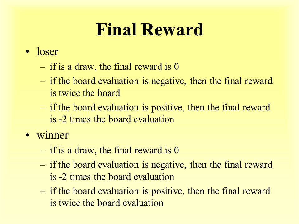 Final Reward loser –if is a draw, the final reward is 0 –if the board evaluation is negative, then the final reward is twice the board –if the board evaluation is positive, then the final reward is -2 times the board evaluation winner –if is a draw, the final reward is 0 –if the board evaluation is negative, then the final reward is -2 times the board evaluation –if the board evaluation is positive, then the final reward is twice the board evaluation