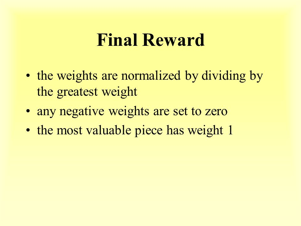Final Reward the weights are normalized by dividing by the greatest weight any negative weights are set to zero the most valuable piece has weight 1