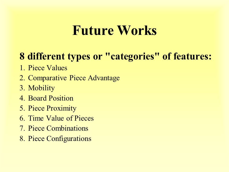 Future Works 8 different types or categories of features: 1.Piece Values 2.Comparative Piece Advantage 3.Mobility 4.Board Position 5.Piece Proximity 6.Time Value of Pieces 7.Piece Combinations 8.Piece Configurations