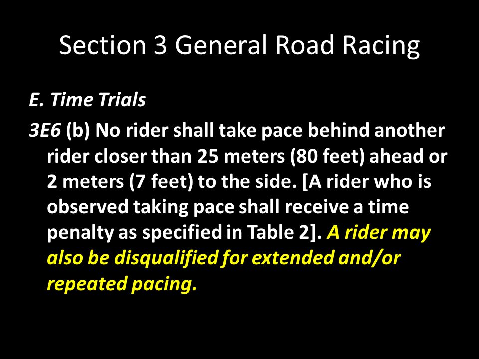 Section 3 General Road Racing E. Time Trials 3E6 (b) No rider shall take pace behind another rider closer than 25 meters (80 feet) ahead or 2 meters (