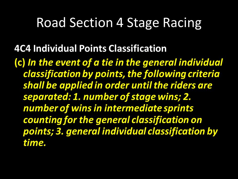 Road Section 4 Stage Racing 4C4 Individual Points Classification (c) In the event of a tie in the general individual classification by points, the following criteria shall be applied in order until the riders are separated: 1.