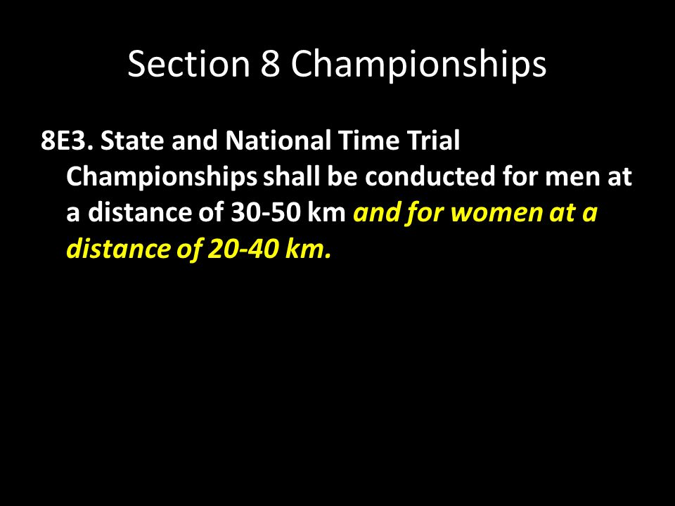 Section 8 Championships 8E3. State and National Time Trial Championships shall be conducted for men at a distance of 30-50 km and for women at a dista