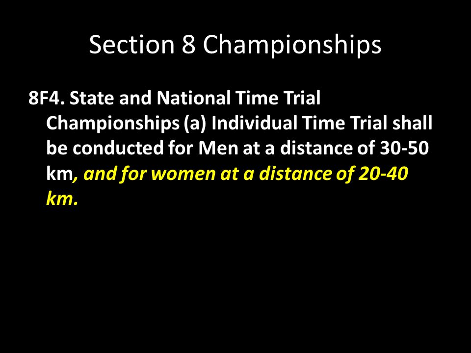 Section 8 Championships 8F4. State and National Time Trial Championships (a) Individual Time Trial shall be conducted for Men at a distance of 30-50 k