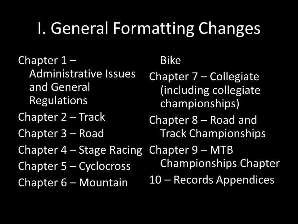I. General Formatting Changes Chapter 1 – Administrative Issues and General Regulations Chapter 2 – Track Chapter 3 – Road Chapter 4 – Stage Racing Ch