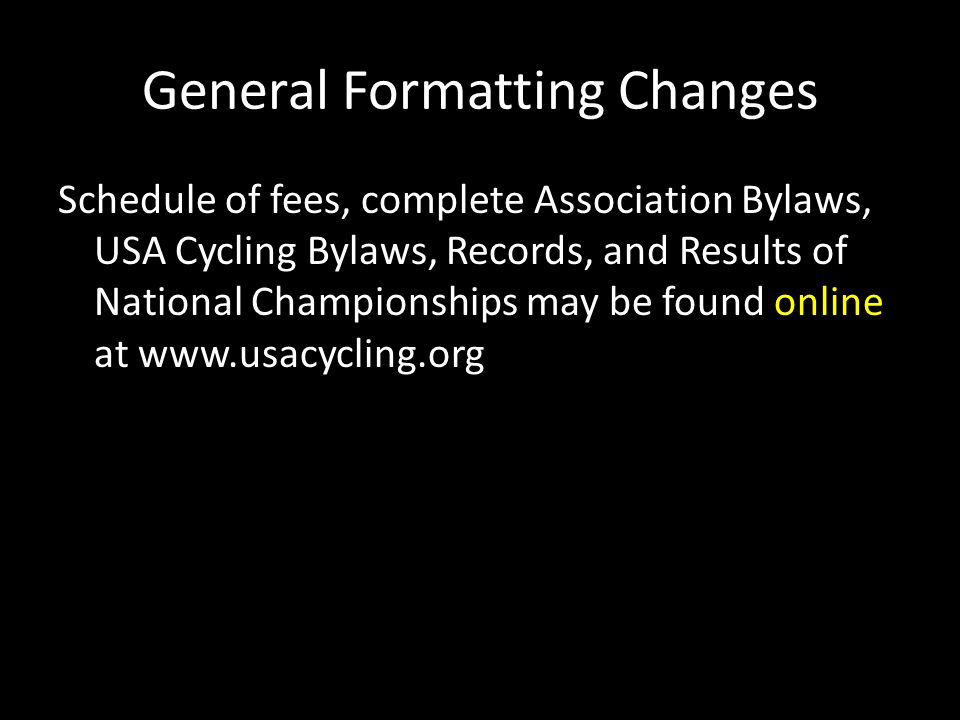 General Formatting Changes Schedule of fees, complete Association Bylaws, USA Cycling Bylaws, Records, and Results of National Championships may be fo