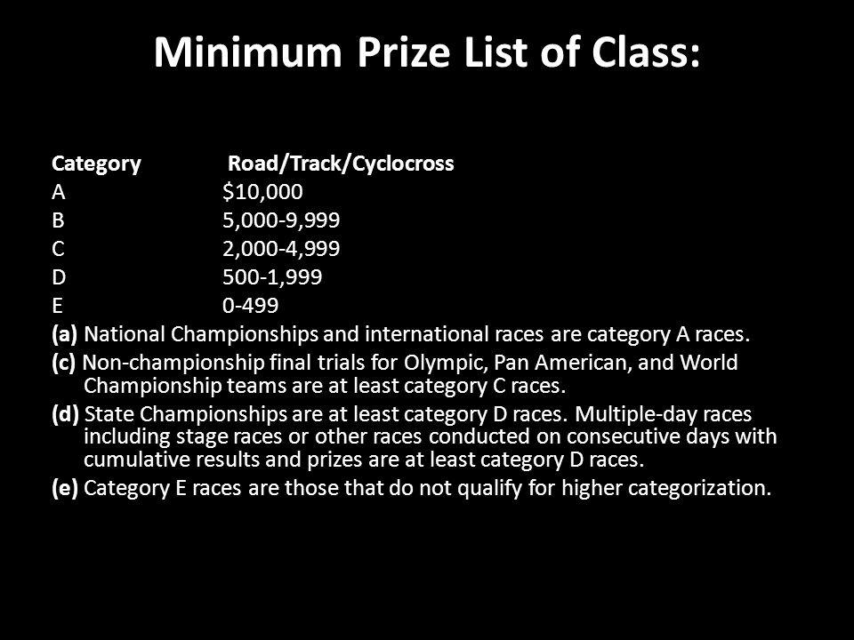 Minimum Prize List of Class: Category Road/Track/Cyclocross A$10,000 B5,000-9,999 C2,000-4,999 D500-1,999 E0-499 (a) National Championships and international races are category A races.