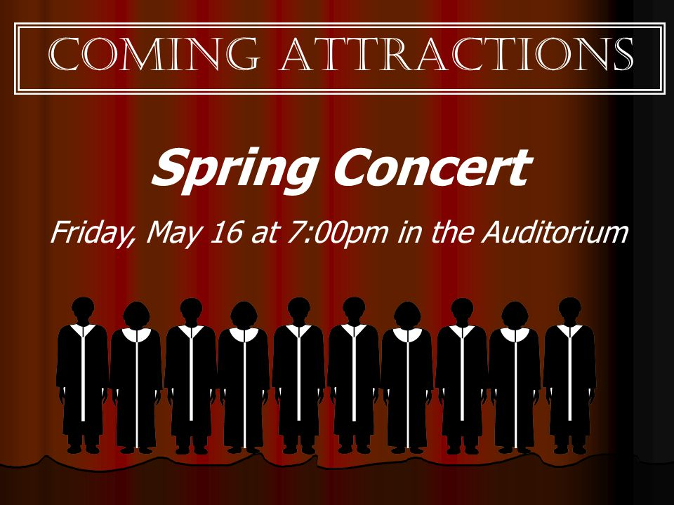 Coming Attractions Spring Concert Friday, May 16 at 7:00pm in the Auditorium