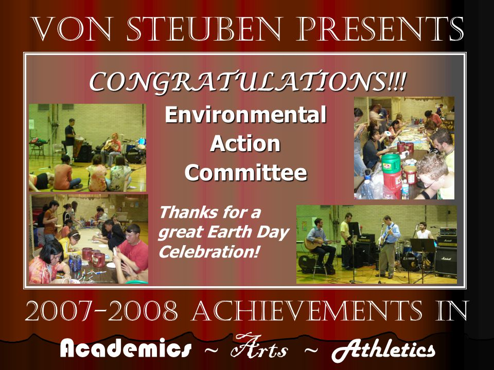 Von Steuben Presents 2007-2008 Achievements in Academics ~ Arts ~ Athletics CONGRATULATIONS!!!EnvironmentalActionCommittee Thanks for a great Earth Day Celebration!