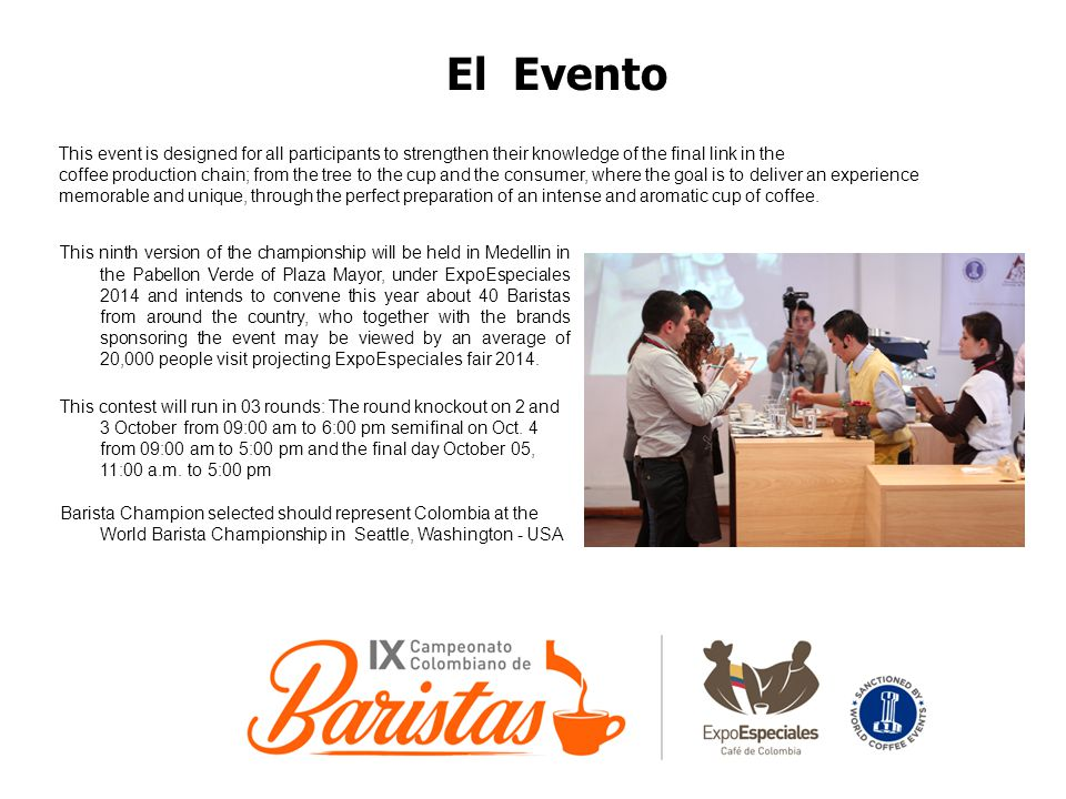 El Evento This ninth version of the championship will be held in Medellin in the Pabellon Verde of Plaza Mayor, under ExpoEspeciales 2014 and intends to convene this year about 40 Baristas from around the country, who together with the brands sponsoring the event may be viewed by an average of 20,000 people visit projecting ExpoEspeciales fair 2014.