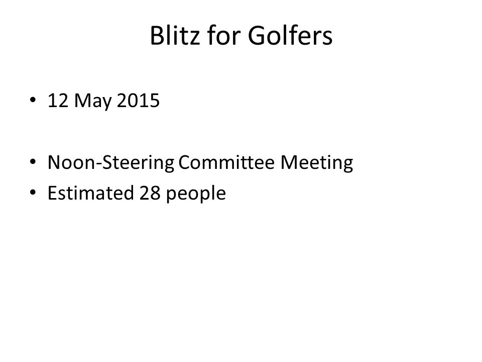 Blitz for Golfers 12 May 2015 Noon-Steering Committee Meeting Estimated 28 people