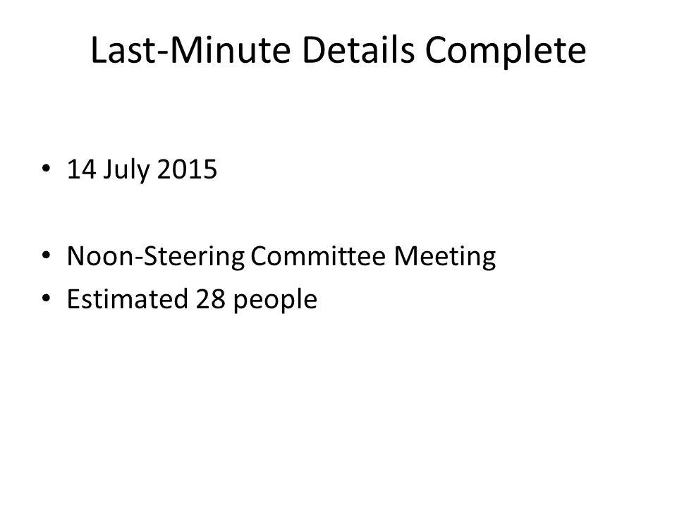 Last-Minute Details Complete 14 July 2015 Noon-Steering Committee Meeting Estimated 28 people