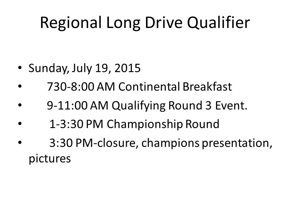 Regional Long Drive Qualifier Sunday, July 19, 2015 730-8:00 AM Continental Breakfast 9-11:00 AM Qualifying Round 3 Event. 1-3:30 PM Championship Roun