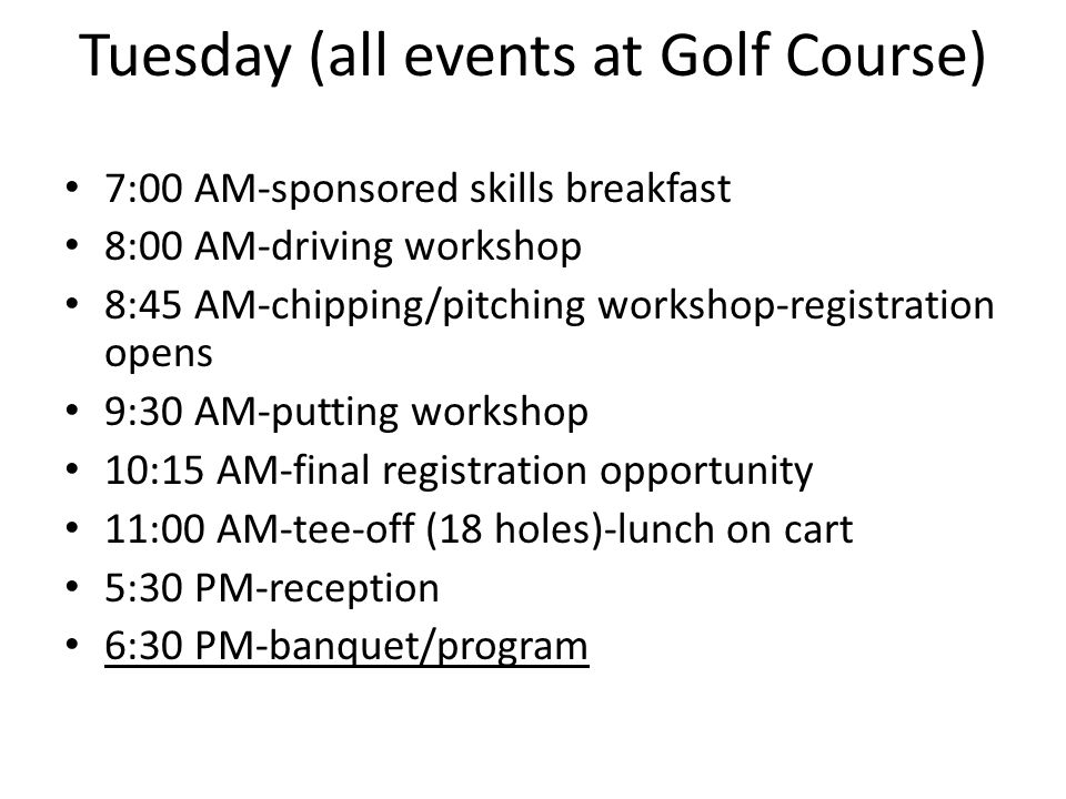 Tuesday (all events at Golf Course) 7:00 AM-sponsored skills breakfast 8:00 AM-driving workshop 8:45 AM-chipping/pitching workshop-registration opens