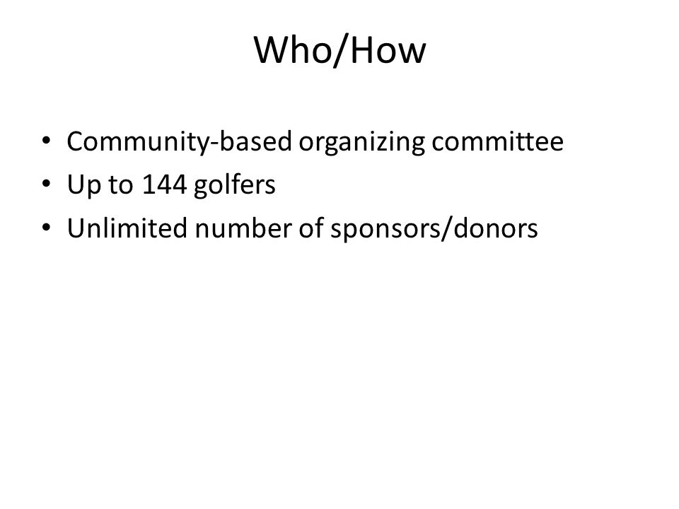 Who/How Community-based organizing committee Up to 144 golfers Unlimited number of sponsors/donors