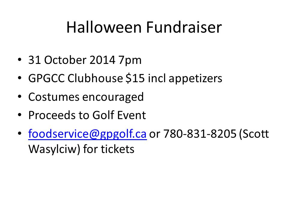 Halloween Fundraiser 31 October 2014 7pm GPGCC Clubhouse $15 incl appetizers Costumes encouraged Proceeds to Golf Event foodservice@gpgolf.ca or 780-8