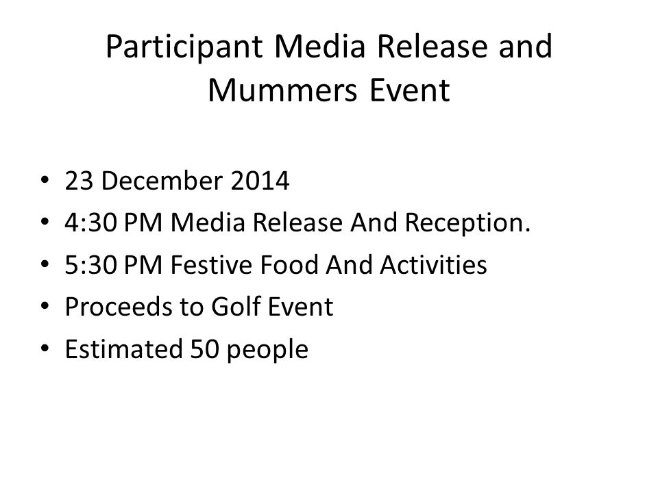 Participant Media Release and Mummers Event 23 December 2014 4:30 PM Media Release And Reception. 5:30 PM Festive Food And Activities Proceeds to Golf