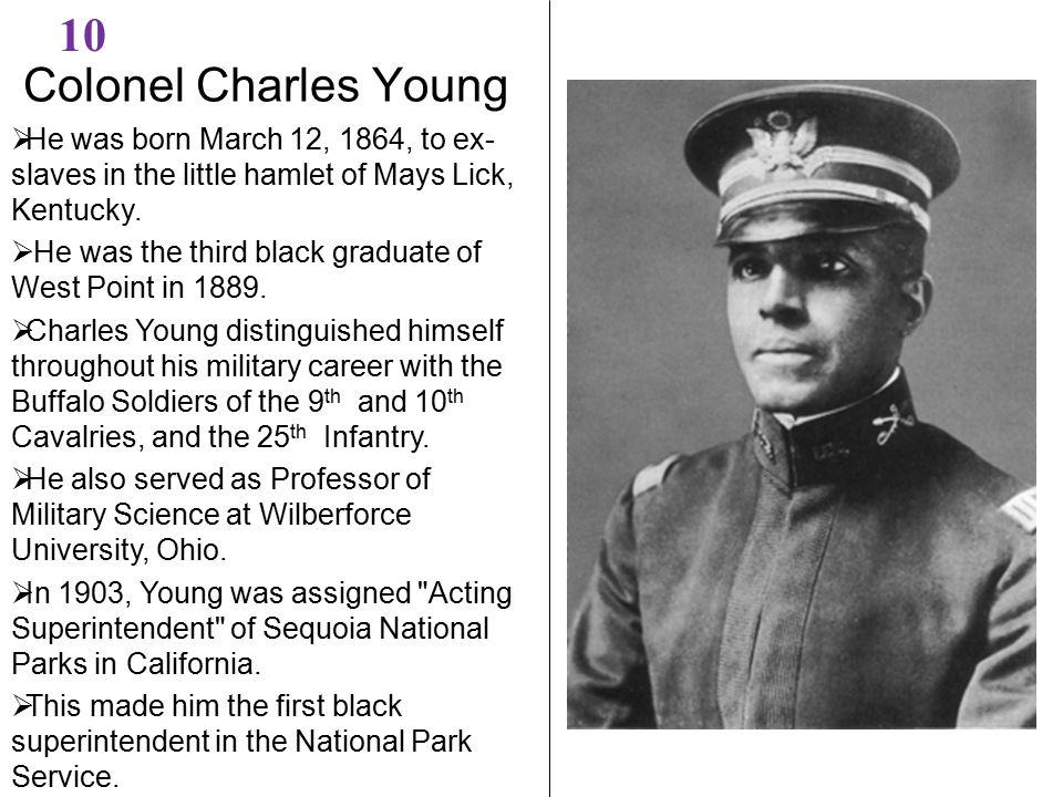 Colonel Charles Young 10  He was born March 12, 1864, to ex- slaves in the little hamlet of Mays Lick, Kentucky.