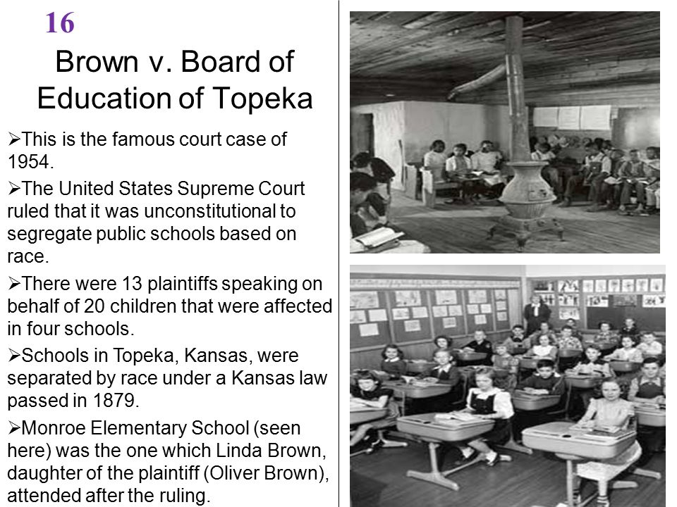 Brown v. Board of Education of Topeka 16  This is the famous court case of 1954.