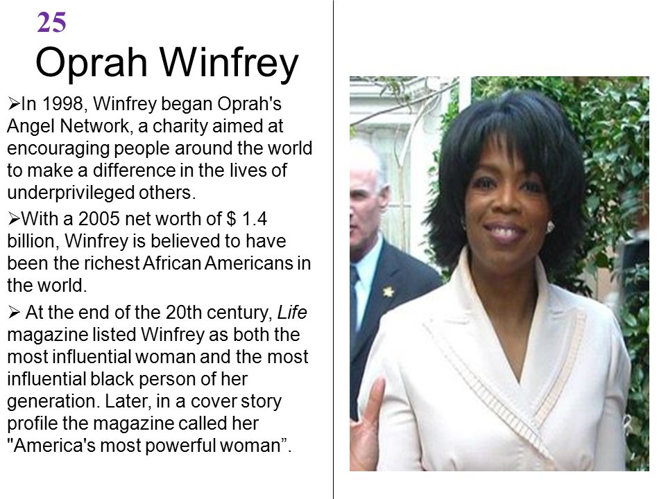 Oprah Winfrey 25  In 1998, Winfrey began Oprah s Angel Network, a charity aimed at encouraging people around the world to make a difference in the lives of underprivileged others.