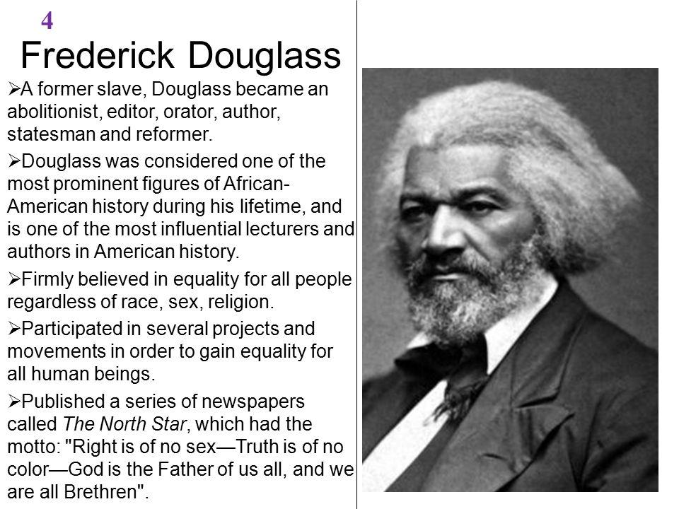 Frederick Douglass 4  A former slave, Douglass became an abolitionist, editor, orator, author, statesman and reformer.  Douglass was considered one