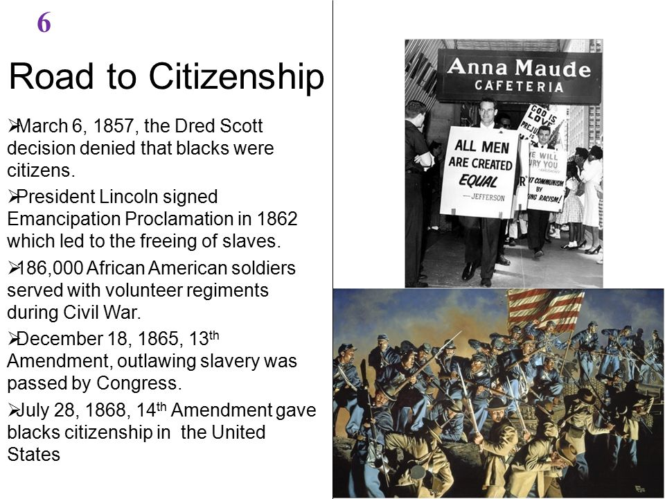 Road to Citizenship 6  March 6, 1857, the Dred Scott decision denied that blacks were citizens.