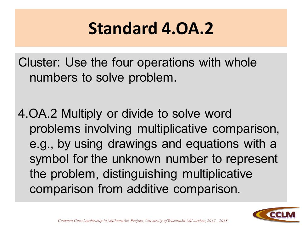 Common Core Leadership in Mathematics Project, University of Wisconsin-Milwaukee, 2012 - 2013 Standard 4.OA.2 Cluster: Use the four operations with wh