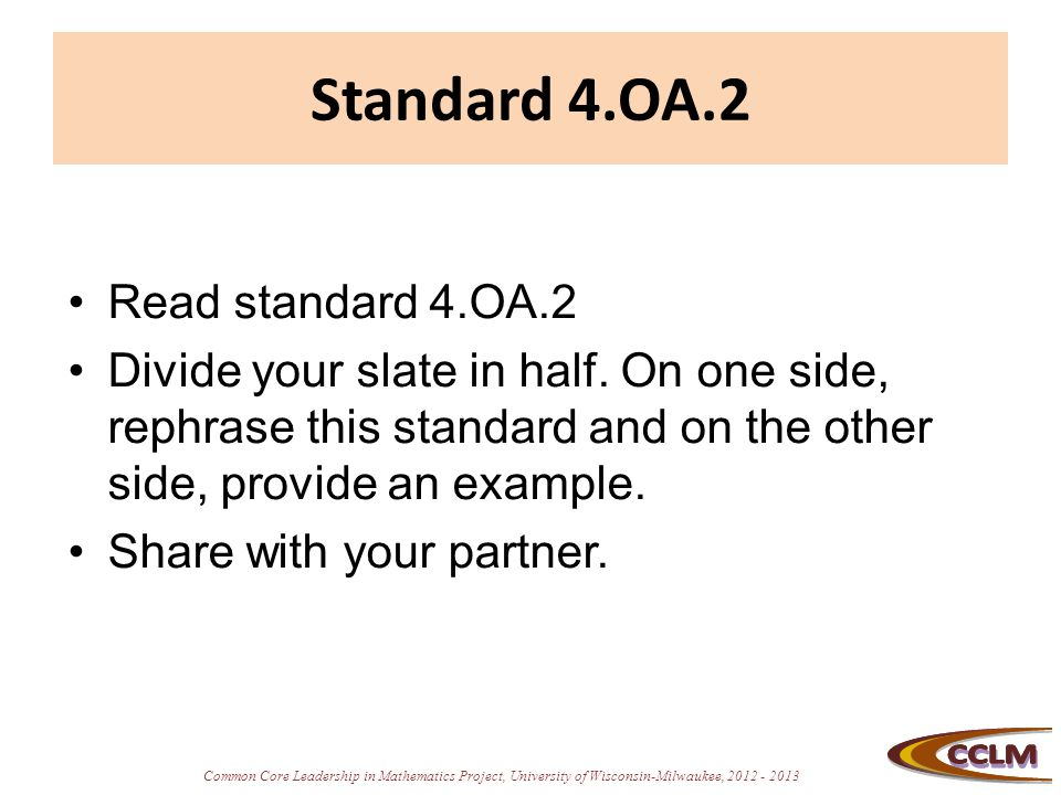 Common Core Leadership in Mathematics Project, University of Wisconsin-Milwaukee, 2012 - 2013 Standard 4.OA.2 Read standard 4.OA.2 Divide your slate i