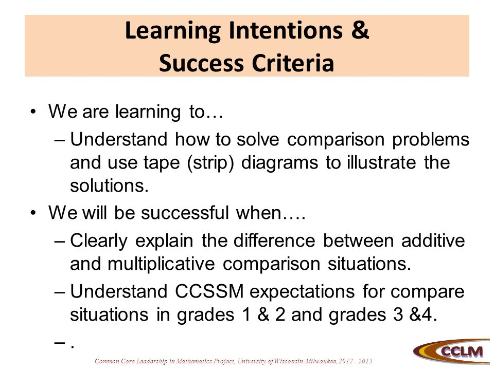 Common Core Leadership in Mathematics Project, University of Wisconsin-Milwaukee, 2012 - 2013 Learning Intentions & Success Criteria We are learning t