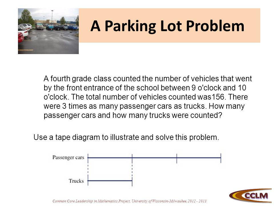 Common Core Leadership in Mathematics Project, University of Wisconsin-Milwaukee, 2012 - 2013 A Parking Lot Problem A fourth grade class counted the n