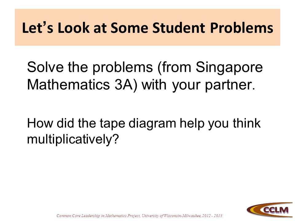 Common Core Leadership in Mathematics Project, University of Wisconsin-Milwaukee, 2012 - 2013 Let's Look at Some Student Problems Solve the problems (