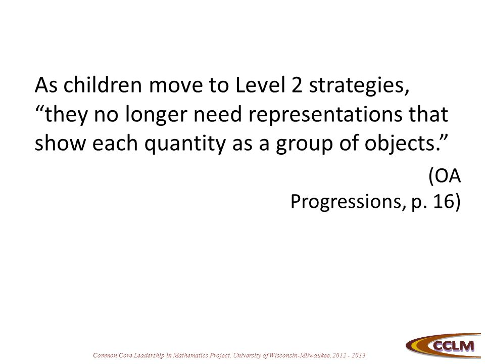 """Common Core Leadership in Mathematics Project, University of Wisconsin-Milwaukee, 2012 - 2013 As children move to Level 2 strategies, """"they no longer"""