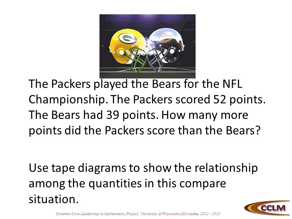 Common Core Leadership in Mathematics Project, University of Wisconsin-Milwaukee, 2012 - 2013 The Packers played the Bears for the NFL Championship. T