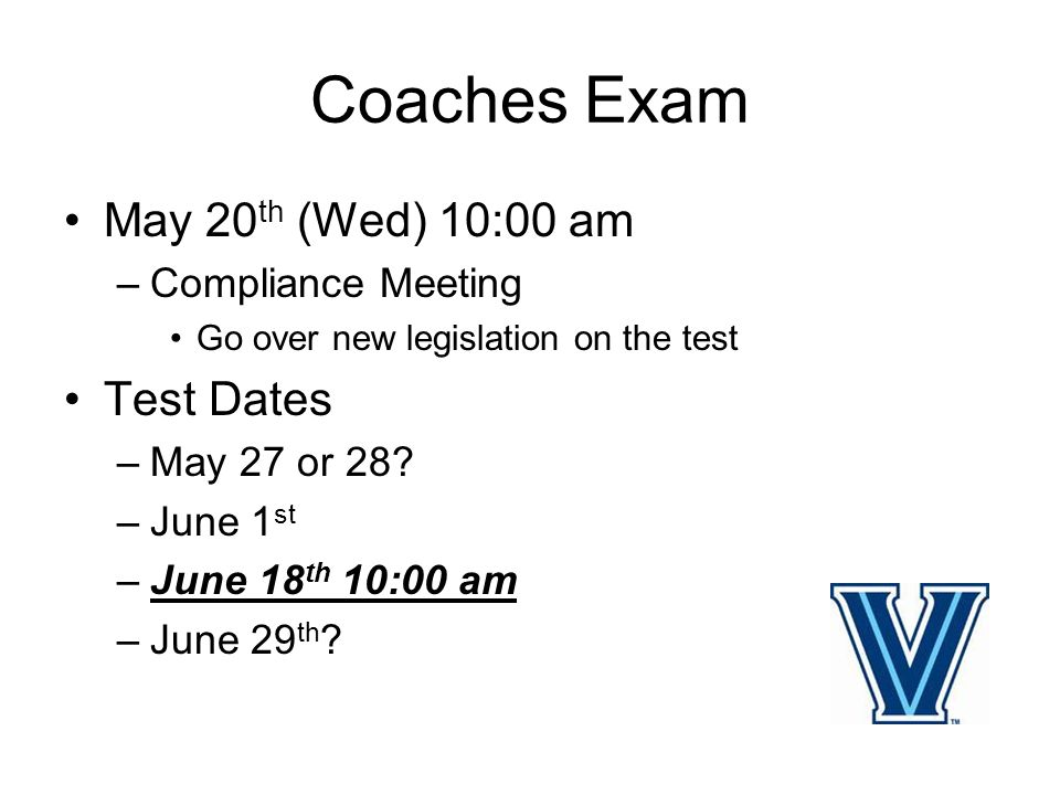 Coaches Exam May 20 th (Wed) 10:00 am –Compliance Meeting Go over new legislation on the test Test Dates –May 27 or 28.