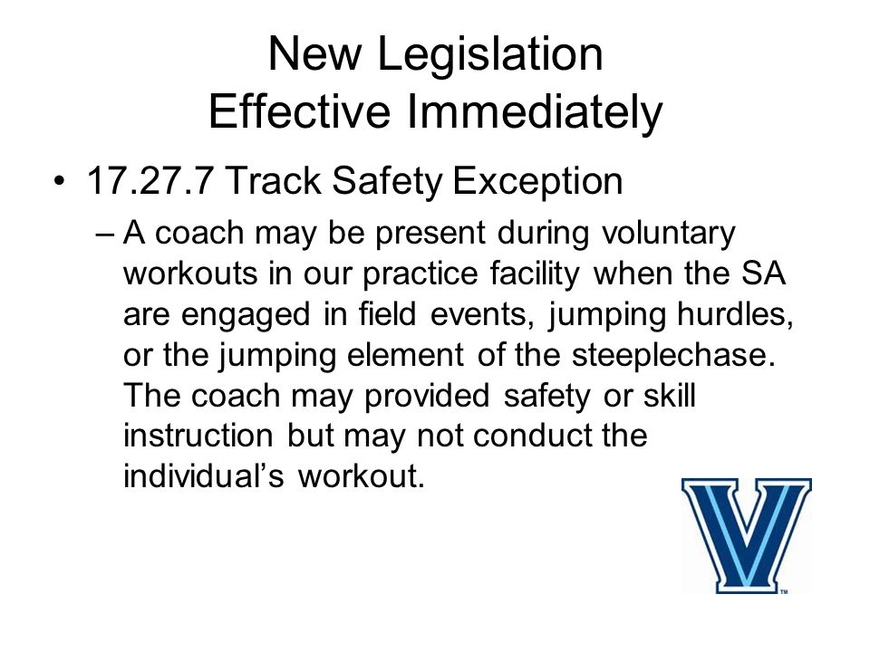 New Legislation Effective Immediately 17.27.7 Track Safety Exception –A coach may be present during voluntary workouts in our practice facility when the SA are engaged in field events, jumping hurdles, or the jumping element of the steeplechase.
