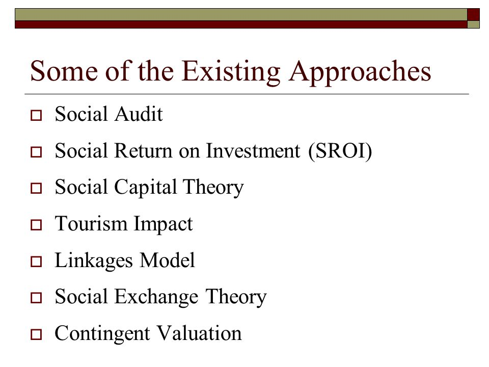 Some of the Existing Approaches  Social Audit  Social Return on Investment (SROI)  Social Capital Theory  Tourism Impact  Linkages Model  Social