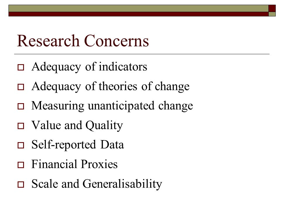 Research Concerns  Adequacy of indicators  Adequacy of theories of change  Measuring unanticipated change  Value and Quality  Self-reported Data