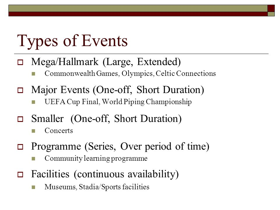 Types of Events  Mega/Hallmark (Large, Extended) Commonwealth Games, Olympics, Celtic Connections  Major Events (One-off, Short Duration) UEFA Cup F